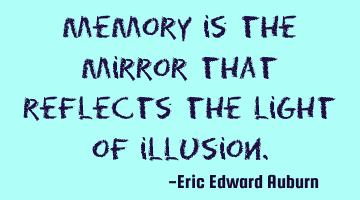 Memory is the mirror that reflects the light of illusion.