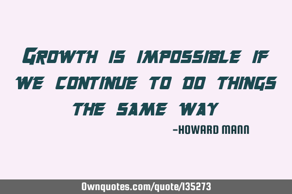 Growth is impossible if we continue to do things the same