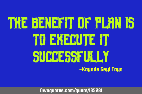 The benefit of plan is to execute it
