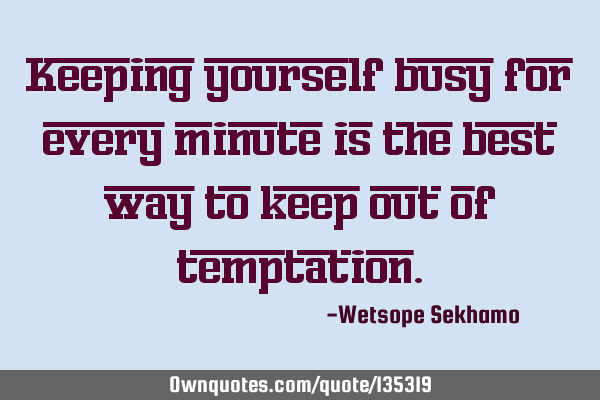 Keeping yourself busy for every minute is the best way to keep out of