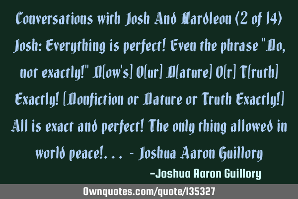 Conversations with Josh And Hardleon (2 of 14) Josh: Everything is perfect! Even the phrase