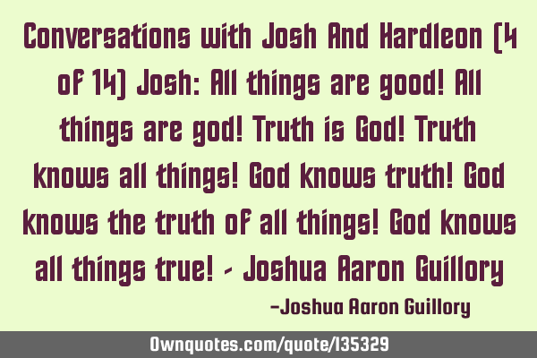 Conversations with Josh And Hardleon (4 of 14) Josh: All things are good! All things are god! Truth