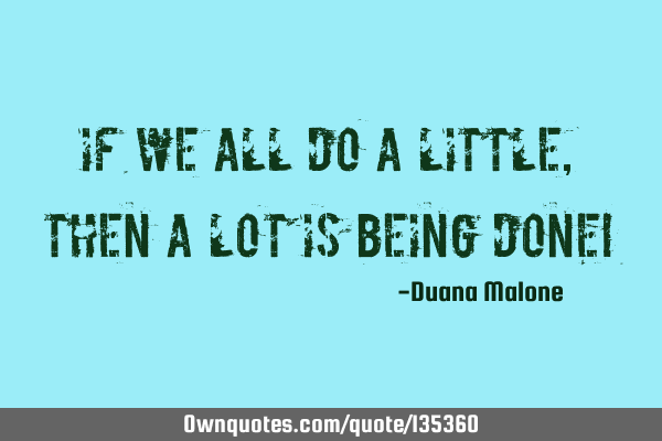 If we all do a LITTLE, then a LOT Is being done!