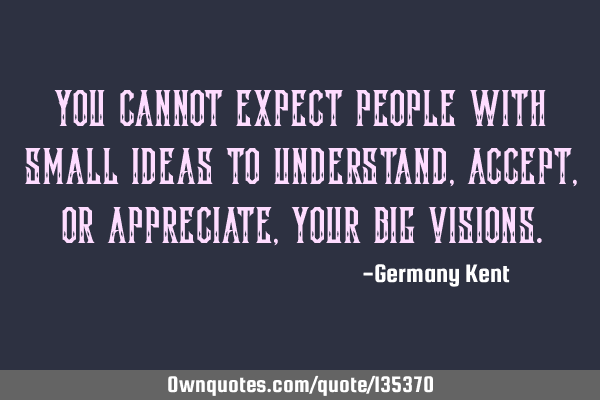 You cannot expect people with small ideas to understand, accept, or appreciate, your big