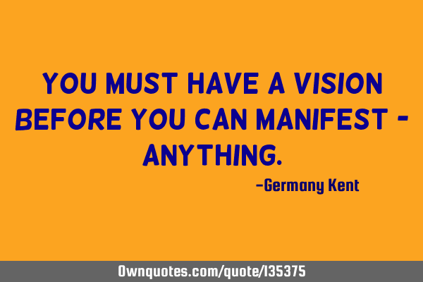You must have a vision before you can manifest -