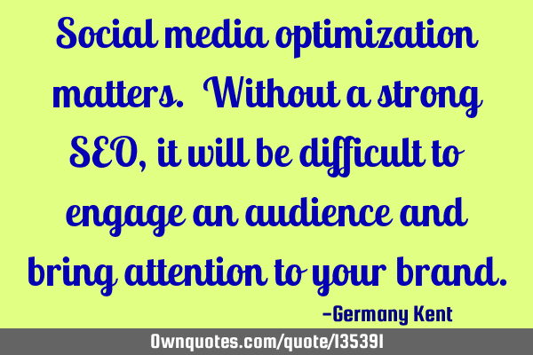 Social media optimization matters. Without a strong SEO, it will be difficult to engage an audience