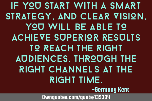 If you start with a smart strategy, and clear vision, you will be able to achieve superior results