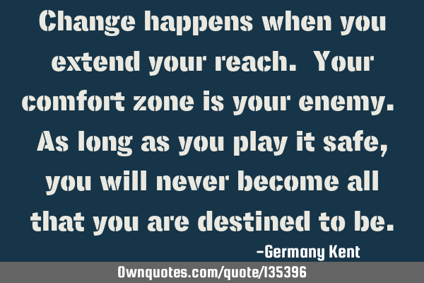 Change happens when you extend your reach. Your comfort zone is your enemy. As long as you play it