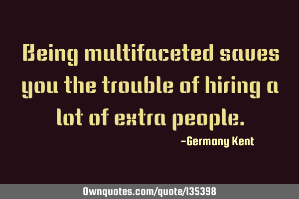 Being multifaceted saves you the trouble of hiring a lot of extra