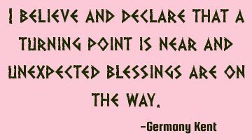 I believe and declare that a turning point is near and unexpected blessings are on the way.