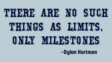 There are no such things as limits, only milestones