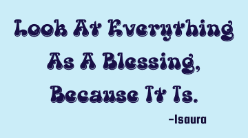 Look At Everything As A Blessing, Because It Is.
