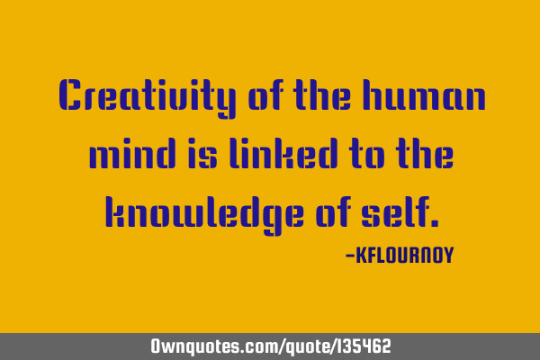 Creativity of the human mind is linked to the knowledge of