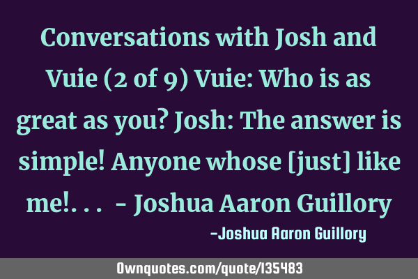 Conversations with Josh and Vuie (2 of 9) Vuie: Who is as great as you? Josh: The answer is simple!