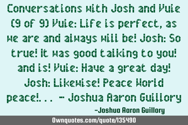 Conversations with Josh and Vuie (9 of 9) Vuie: Life is perfect, as we are and always will be! Josh: