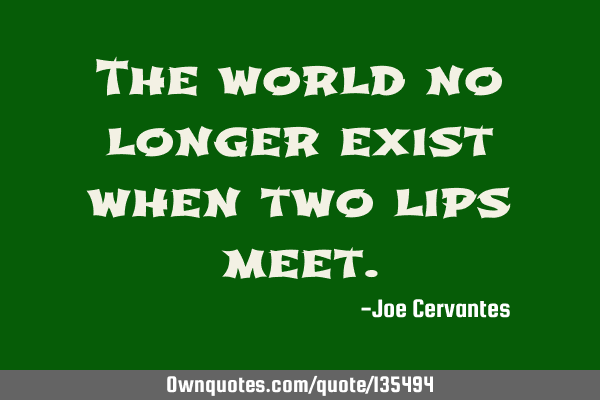 The world no longer exist when two lips