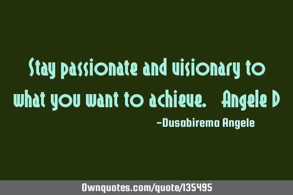 Stay passionate and visionary to what you want to achieve. ~Angele D
