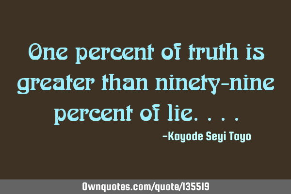 One percent of truth is greater than ninety-nine percent of