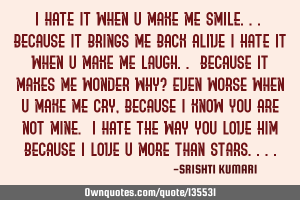 I hate it when u make me smile... Because it brings me back alive I hate it when u make me laugh.. B