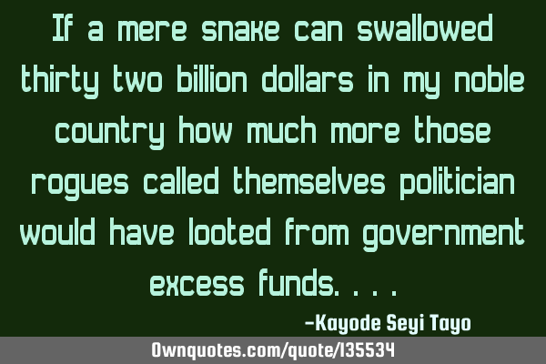 If a mere snake can swallowed thirty two billion dollars in my noble country how much more those