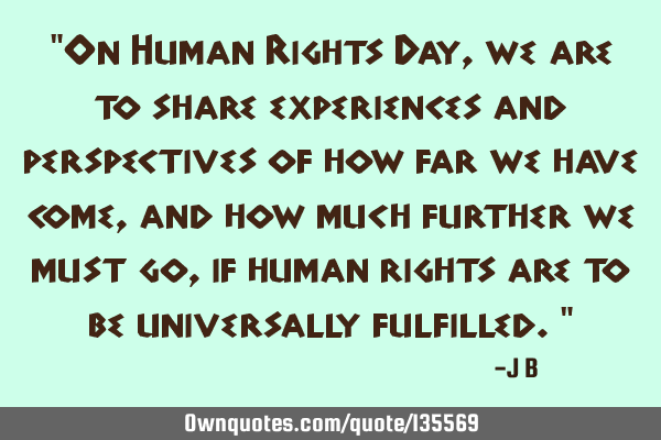 On Human Rights Day, we are to share experiences and perspectives of how far we have come, and how