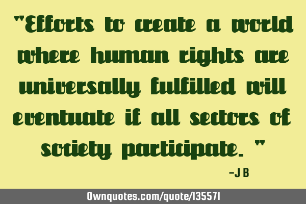 Efforts to create a world where human rights are universally fulfilled will eventuate if all