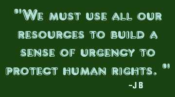 We must use all our resources to build a sense of urgency to protect human rights.