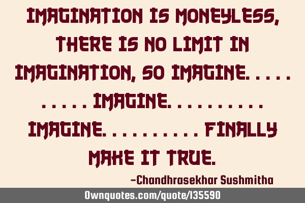 Imagination is moneyless,there is no limit in imagination, so