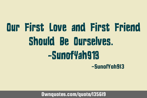 Our First Love and First Friend Should Be Ourselves. -SunofYah913