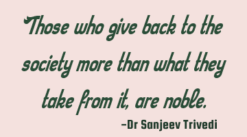 Those who give back to the society more than what they take from it, are noble.