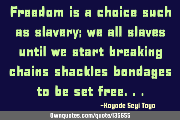 Freedom is a choice such as slavery; we all slaves until we start breaking chains shackles bondages