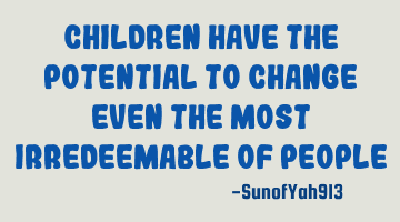 Children Have The Potential To Change Even The Most Irredeemable Of People