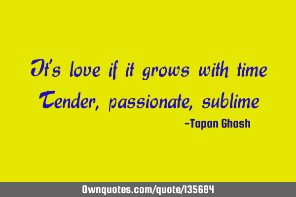 It's love if it grows with time Tender, passionate,