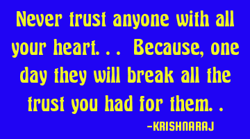 Never trust anyone with all your heart... Because, one day they will break all the trust you had