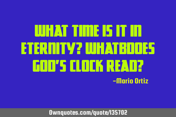 What time is it in eternity? Whatbdoes God