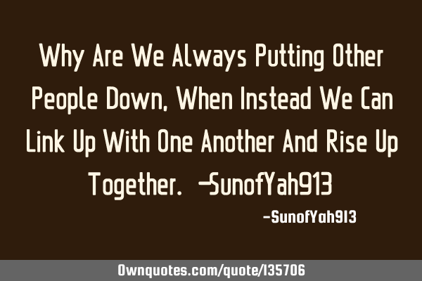 Why Are We Always Putting Other People Down, When Instead We Can Link Up With One Another And Rise U