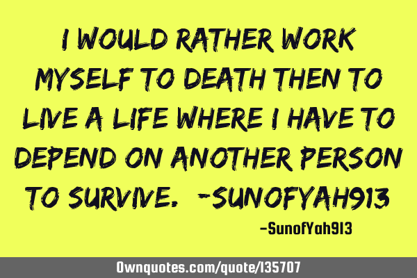 I Would Rather Work Myself To Death Then To Live A Life Where I Have To Depend On Another Person To