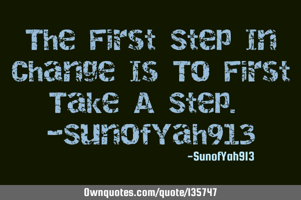 The First Step In Change Is To First Take A Step. -SunofYah913