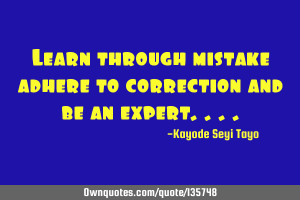 Learn through mistake adhere to correction and be an