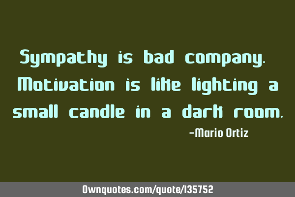 Sympathy is bad company. Motivation is like lighting a small candle in a dark