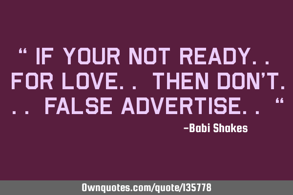 """ If your not ready.. for LOVE.. then don't... false advertise.. """