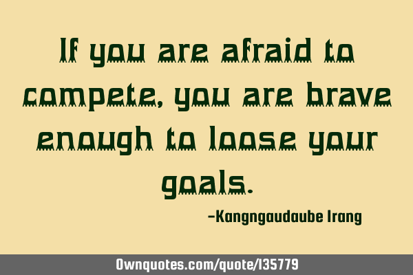 If you are afraid to compete, you are brave enough to loose your