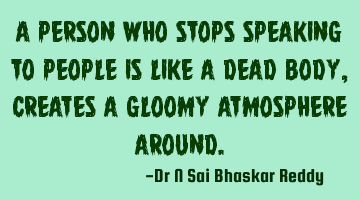 A person who stops speaking to people is like a dead body, creates a gloomy atmosphere around.
