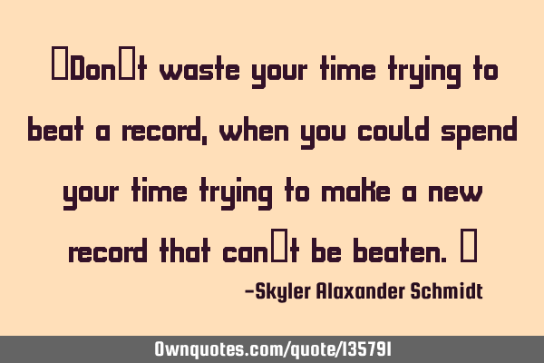 """Don't waste your time trying to beat a record, when you could spend your time trying to make a"