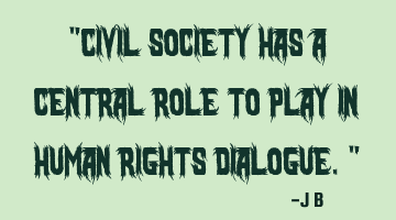 Civil society has a central role to play in human rights dialogue.