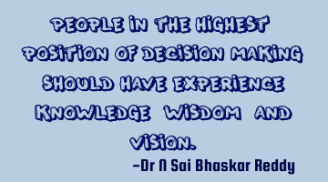 People in the highest position of decision making should have experience, knowledge, wisdom, and