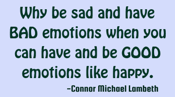Why be sad and have BAD emotions when you can have and be GOOD emotions like happy.