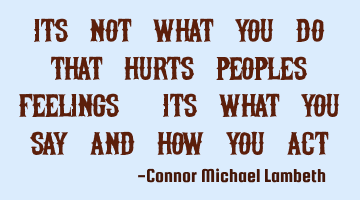 Its not what you do that hurts peoples feelings, its what you SAY and how you ACT