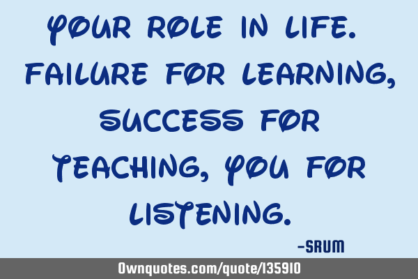 Your role in life. Failure for learning, Success for teaching, You for