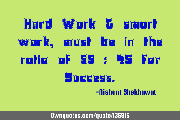 Hard Work & smart work, must be in the ratio of 55 : 45 for S